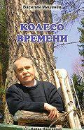 Василий Мишенёв -Колесо времени
