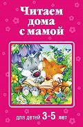 Коллектив Авторов -Читаем дома с мамой. Для детей 3-5 лет