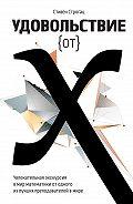 Стивен Строгац - Удовольствие от X. Увлекательное путешествие в мир математики от одного из лучших преподавателей в мире