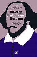 Марк Берколайко -Шакспер, Shakespeare, Шекспир: Роман о том, как возникали шедевры