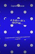 Сергей Глазков -А Баба-яга против… Современная сказка для взрослых идетей