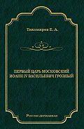 Е. Тихомиров -Первый царь московский Иоанн IV Васильевич Грозный