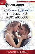 Мишель Дуглас - Не забывай мою любовь