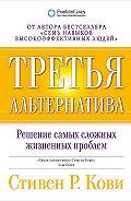 Стивен Кови -Третья альтернатива: Решение самых сложных жизненных проблем