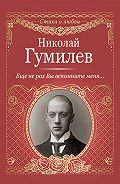 Николай Гумилев -Еще не раз Вы вспомните меня…
