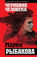 Мария Рыбакова - Черновик человека