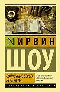 Ирвин Шоу  - Солнечные берега реки Леты (сборник)