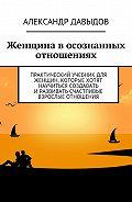 Александр Давыдов -Женщина в осознанных отношениях. Практический учебник для женщин, которые хотят научиться создавать иразвивать счастливые взрослые отношения