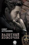 Олег Агранянц -Валютный извозчик