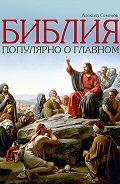 Алексей Семенов -Библия. Популярно о главном