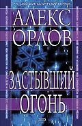Алекс Орлов - Застывший огонь