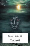 Роман Романович Максимов -Ты кто?