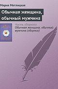 Мария Метлицкая - Обычная женщина, обычный мужчина