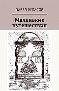 Павел Рупасов -Маленькие путешествия