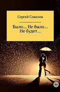 Сергей Соколов -Было… Не было… Не будет…