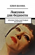 Юлия Ванина -Ловушка длябедности. Или как стать счастливым за24часа!