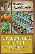 Николай Иванович Курдюмов -Правильные грядки: красиво, технологично, современно