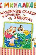 Сергей Михалков - Маленькие сказки о маленьких зверятах