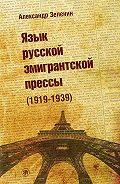 Александр Зеленин -Язык русской эмигрантской прессы (1919-1939)