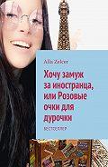 Alla Zelcer -Хочу замуж заиностранца, или Розовые очки для дурочки. Бестселлер