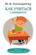 Юлия Гиппенрейтер -Как учиться с интересом