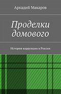Аркадий Макаров -Проделки домового. История коррупции вРоссии