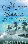 Дебора Гири - Дикие танцы в ураган, или Безумная магия