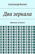 Александр Беляев -Два зеркала. Хроники затомиса