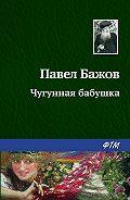 Павел Бажов - Чугунная бабушка