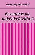 Александр Житников -Буквогенезис миропроявления