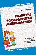 О. М. Дьяченко - Развитие воображения дошкольника. Методическое пособие для воспитателей и родителей