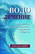Севастиан Кнейпп -Водолечение. Средства для лечения болезней и сохранения здоровья