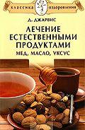 Д. Джарвис - Лечение естественными продуктами. Мед, масло, уксус