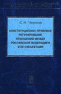 Сергей Чернов -Конституционно-правовое регулирование отношений между Российской Федерации и ее субъектами