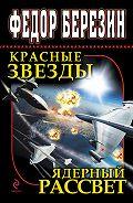Федор Березин -Красные звезды. Ядерный рассвет (сборник)