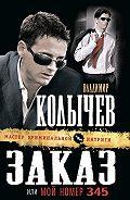 Владимир Колычев -Заказ, или Мой номер 345