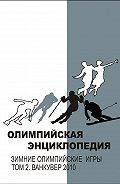 Владимир Свиньин, Елена Булгакова - Олимпийская энциклопедия. Зимние Олимпийские игры. Том 2. Ванкувер 2010