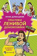 Инна Домашняя - Практики ленивой домохозяйки