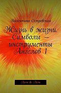 Валентина Островская -Жизнь вжизни. Символы– инструменты Ангелов1