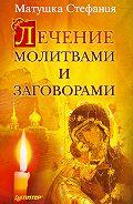 Матушка Стефания -Лечение молитвами и заговорами