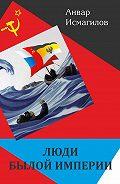 Анвар Исмагилов - Люди былой империи (сборник)