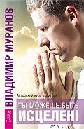 Владимир Муранов - Ты можешь быть исцелен! Авторский курс целителя Владимира Муранова
