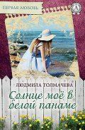 Людмила Степановна Толмачева -Солнце моё в белой панаме