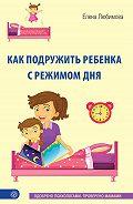 Елена Любимова -Как подружить ребенка с режимом дня