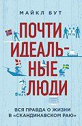Майкл Бут -Почти идеальные люди. Вся правда о жизни в «Скандинавском раю»