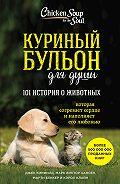 Марк Виктор Хансен - Куриный бульон для души: 101 история о животных (сборник)