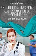 Ирина Степановская - Рецепт счастья от доктора Тины