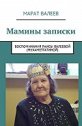 Марат Валеев -Мамины записки. Воспоминания Раисы Валеевой (Мухаметгатиной)