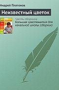 Андрей Платонов -Неизвестный цветок