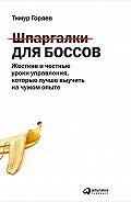 Тимур Горяев -Шпаргалки для боссов. Жесткие и честные уроки управления, которые лучше выучить на чужом опыте